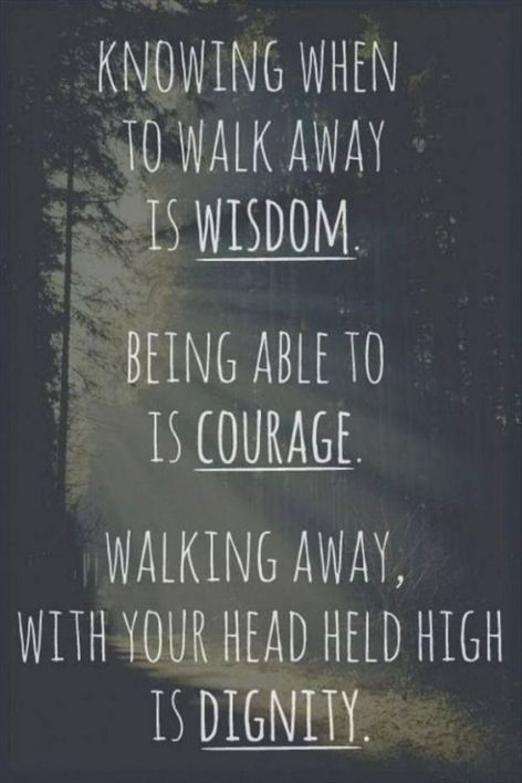 to walk aways is wisdom. being able to is courage.